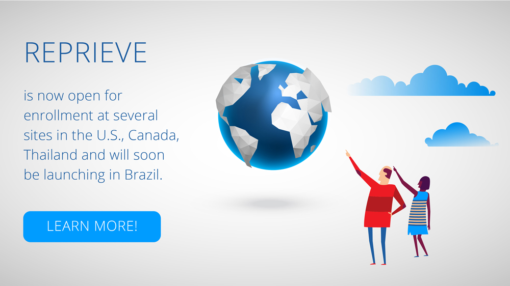 REPRIEVE is now open for enrollment at several sites in the U.S., Canada, Thailand and will soon be launching in Brazil. Learn More!